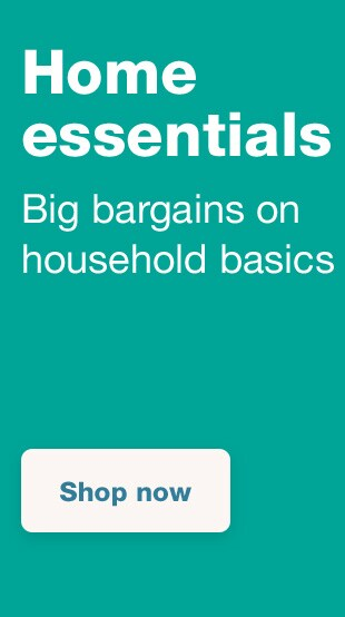 Home essentials. Big bargains on household basics. Shop now.